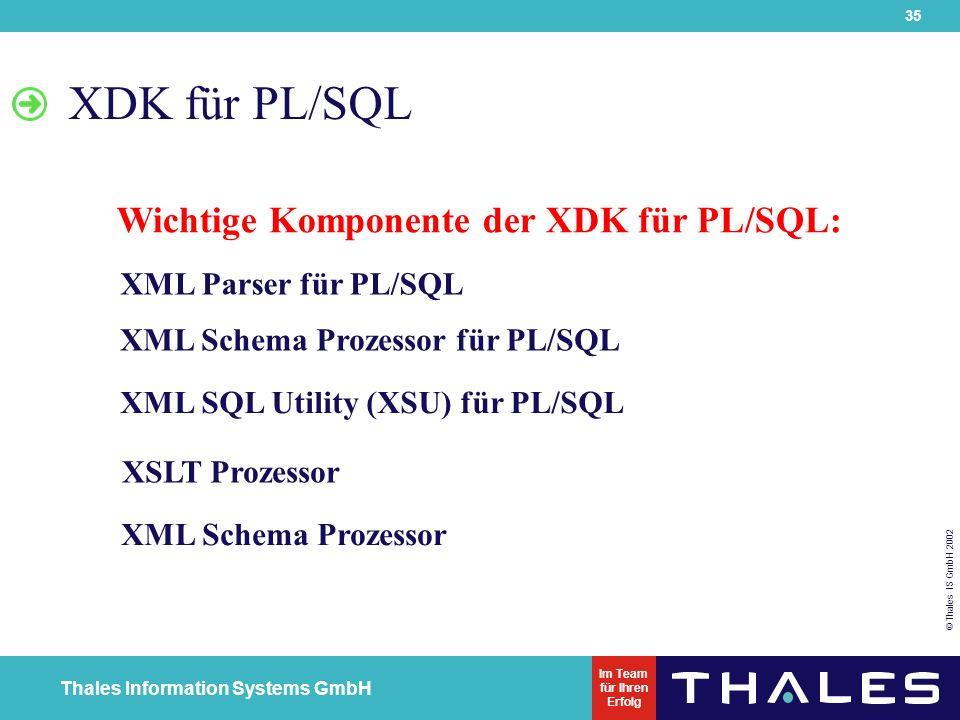 35 © Thales IS GmbH 2002 Thales Information Systems GmbH Im Team für Ihren Erfolg XML Parser für PL/SQL XML Schema Prozessor für PL/SQL XML SQL Utility (XSU) für PL/SQL XSLT Prozessor XML Schema Prozessor XDK für PL/SQL Wichtige Komponente der XDK für PL/SQL: