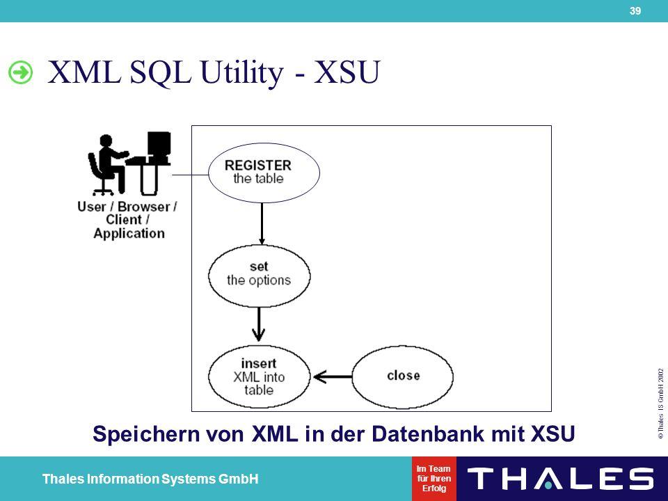 39 © Thales IS GmbH 2002 Thales Information Systems GmbH Im Team für Ihren Erfolg XML SQL Utility - XSU Speichern von XML in der Datenbank mit XSU