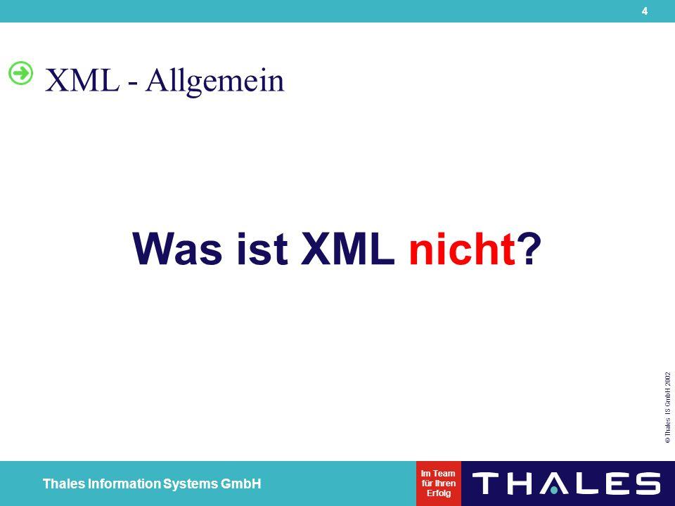 5 © Thales IS GmbH 2002 Thales Information Systems GmbH Im Team für Ihren Erfolg...XML ist nicht Ein Abkömmling von HTML Ein Ersatz für HTML Eine Programmiersprache (es ist eine Datenbeschreibungssprache (engl.
