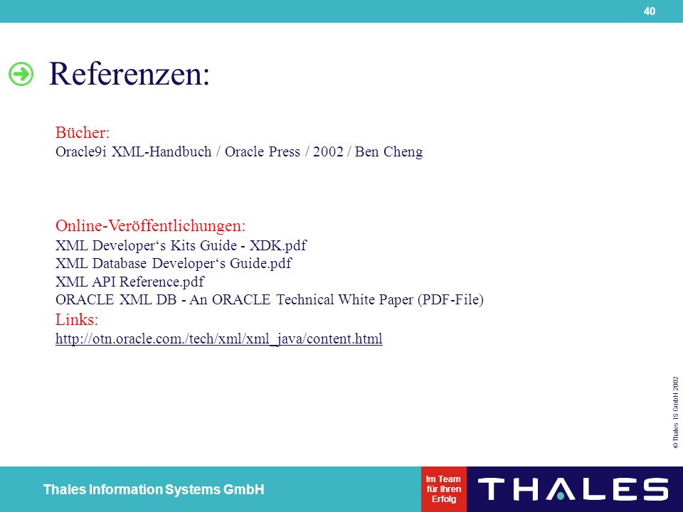 40 © Thales IS GmbH 2002 Thales Information Systems GmbH Im Team für Ihren Erfolg Referenzen: Bücher: Oracle9i XML-Handbuch / Oracle Press / 2002 / Ben Cheng Online-Veröffentlichungen: XML Developer's Kits Guide - XDK.pdf XML Database Developer's Guide.pdf XML API Reference.pdf ORACLE XML DB - An ORACLE Technical White Paper (PDF-File) Links: http://otn.oracle.com./tech/xml/xml_java/content.html