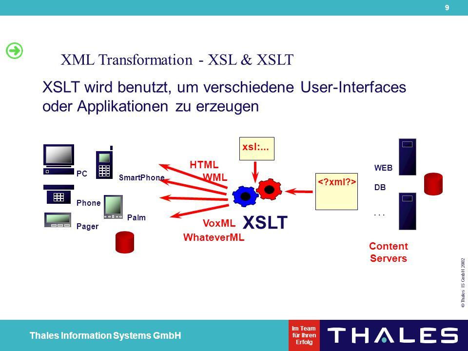 9 © Thales IS GmbH 2002 Thales Information Systems GmbH Im Team für Ihren Erfolg XML Transformation - XSL & XSLT XSLT wird benutzt, um verschiedene User-Interfaces oder Applikationen zu erzeugen Content Servers WEB DB...