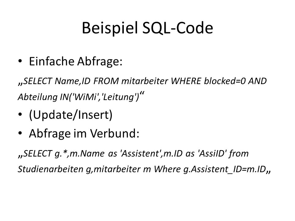 "Beispiel SQL-Code Einfache Abfrage: "" SELECT Name,ID FROM mitarbeiter WHERE blocked=0 AND Abteilung IN( WiMi , Leitung ) (Update/Insert) Abfrage im Verbund: "" SELECT g.*,m.Name as Assistent ,m.ID as AssiID from Studienarbeiten g,mitarbeiter m Where g.Assistent_ID=m.ID """