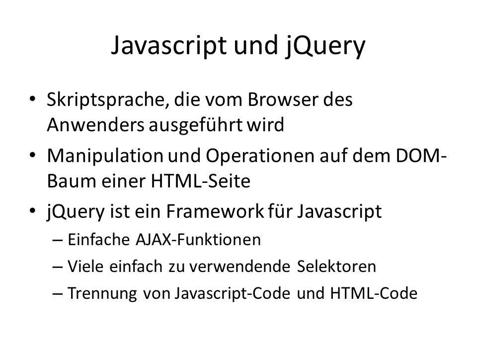Javascript und jQuery Skriptsprache, die vom Browser des Anwenders ausgeführt wird Manipulation und Operationen auf dem DOM- Baum einer HTML-Seite jQuery ist ein Framework für Javascript – Einfache AJAX-Funktionen – Viele einfach zu verwendende Selektoren – Trennung von Javascript-Code und HTML-Code