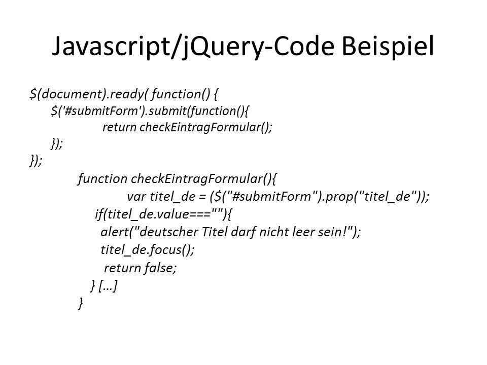 Javascript/jQuery-Code Beispiel $(document).ready( function() { $( #submitForm ).submit(function(){ return checkEintragFormular(); }); function checkEintragFormular(){ var titel_de = ($( #submitForm ).prop( titel_de )); if(titel_de.value=== ){ alert( deutscher Titel darf nicht leer sein! ); titel_de.focus(); return false; } […] }