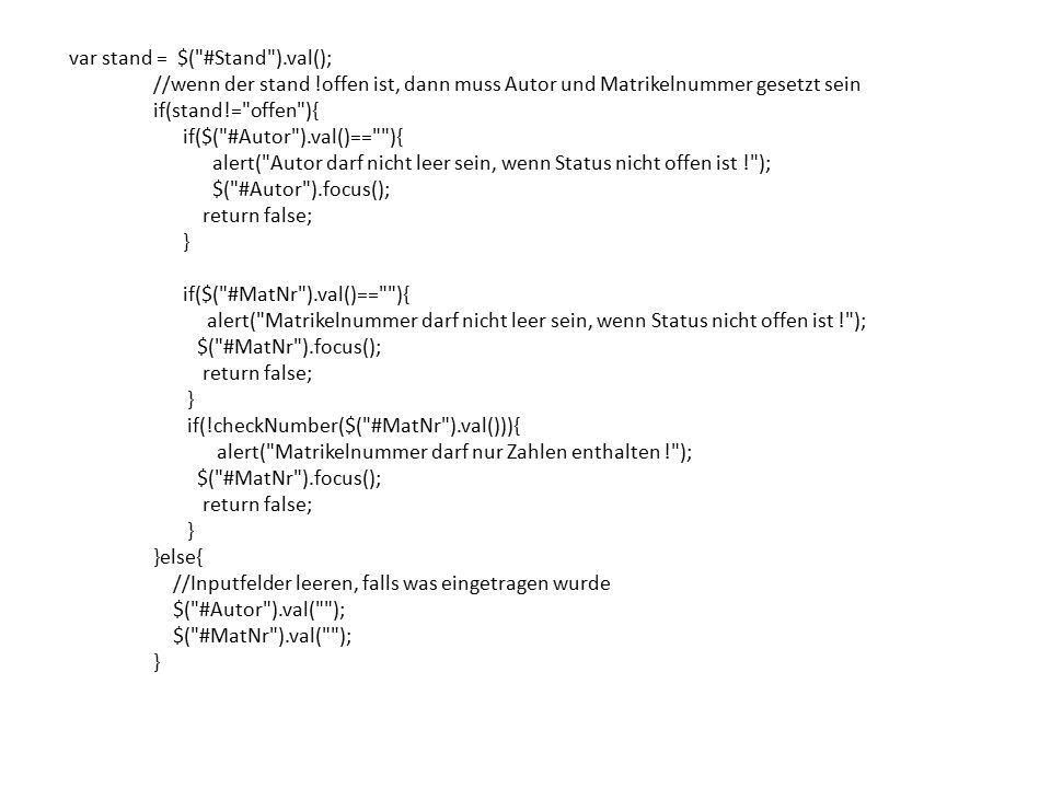 var stand = $( #Stand ).val(); //wenn der stand !offen ist, dann muss Autor und Matrikelnummer gesetzt sein if(stand!= offen ){ if($( #Autor ).val()== ){ alert( Autor darf nicht leer sein, wenn Status nicht offen ist ! ); $( #Autor ).focus(); return false; } if($( #MatNr ).val()== ){ alert( Matrikelnummer darf nicht leer sein, wenn Status nicht offen ist ! ); $( #MatNr ).focus(); return false; } if(!checkNumber($( #MatNr ).val())){ alert( Matrikelnummer darf nur Zahlen enthalten ! ); $( #MatNr ).focus(); return false; } }else{ //Inputfelder leeren, falls was eingetragen wurde $( #Autor ).val( ); $( #MatNr ).val( ); }