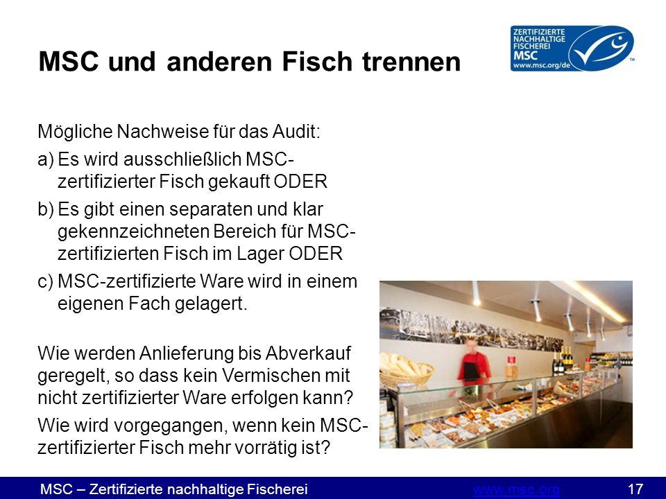 MSC – Zertifizierte nachhaltige Fischereiwww.msc.org 17www.msc.org Mögliche Nachweise für das Audit: a)Es wird ausschließlich MSC- zertifizierter Fisch gekauft ODER b)Es gibt einen separaten und klar gekennzeichneten Bereich für MSC- zertifizierten Fisch im Lager ODER c)MSC-zertifizierte Ware wird in einem eigenen Fach gelagert.