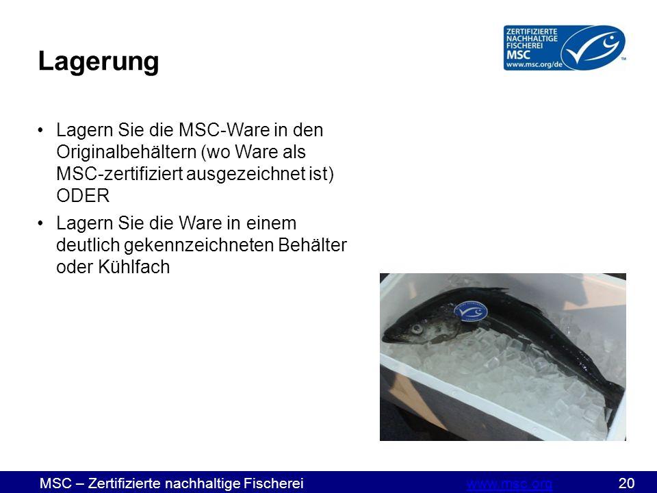 MSC – Zertifizierte nachhaltige Fischereiwww.msc.org 20www.msc.org Lagerung Lagern Sie die MSC-Ware in den Originalbehältern (wo Ware als MSC-zertifiziert ausgezeichnet ist) ODER Lagern Sie die Ware in einem deutlich gekennzeichneten Behälter oder Kühlfach
