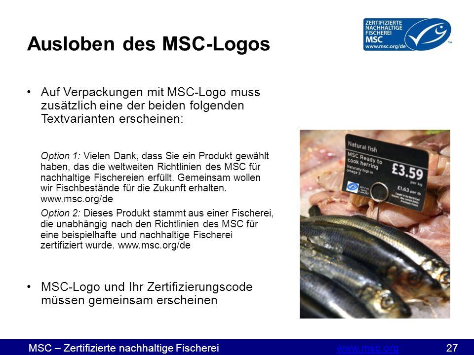 MSC – Zertifizierte nachhaltige Fischereiwww.msc.org 27www.msc.org Ausloben des MSC-Logos Auf Verpackungen mit MSC-Logo muss zusätzlich eine der beiden folgenden Textvarianten erscheinen: Option 1: Vielen Dank, dass Sie ein Produkt gewählt haben, das die weltweiten Richtlinien des MSC für nachhaltige Fischereien erfüllt.