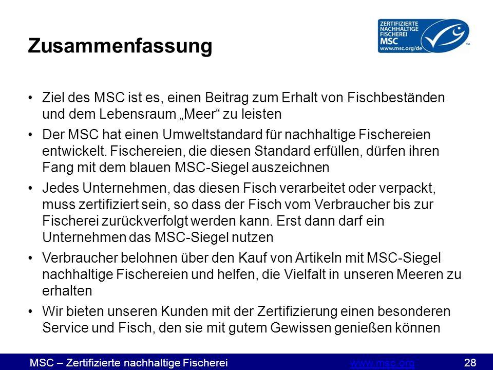 """MSC – Zertifizierte nachhaltige Fischereiwww.msc.org 28www.msc.org Zusammenfassung Ziel des MSC ist es, einen Beitrag zum Erhalt von Fischbeständen und dem Lebensraum """"Meer zu leisten Der MSC hat einen Umweltstandard für nachhaltige Fischereien entwickelt."""