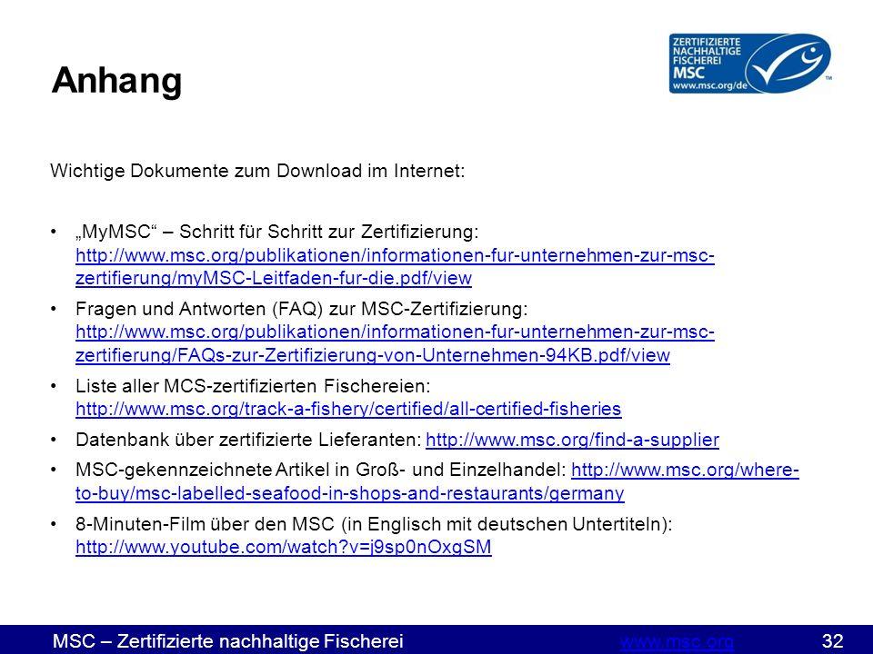 """MSC – Zertifizierte nachhaltige Fischereiwww.msc.org 32www.msc.org Wichtige Dokumente zum Download im Internet: """"MyMSC – Schritt für Schritt zur Zertifizierung: http://www.msc.org/publikationen/informationen-fur-unternehmen-zur-msc- zertifierung/myMSC-Leitfaden-fur-die.pdf/view http://www.msc.org/publikationen/informationen-fur-unternehmen-zur-msc- zertifierung/myMSC-Leitfaden-fur-die.pdf/view Fragen und Antworten (FAQ) zur MSC-Zertifizierung: http://www.msc.org/publikationen/informationen-fur-unternehmen-zur-msc- zertifierung/FAQs-zur-Zertifizierung-von-Unternehmen-94KB.pdf/view http://www.msc.org/publikationen/informationen-fur-unternehmen-zur-msc- zertifierung/FAQs-zur-Zertifizierung-von-Unternehmen-94KB.pdf/view Liste aller MCS-zertifizierten Fischereien: http://www.msc.org/track-a-fishery/certified/all-certified-fisheries http://www.msc.org/track-a-fishery/certified/all-certified-fisheries Datenbank über zertifizierte Lieferanten: http://www.msc.org/find-a-supplierhttp://www.msc.org/find-a-supplier MSC-gekennzeichnete Artikel in Groß- und Einzelhandel: http://www.msc.org/where- to-buy/msc-labelled-seafood-in-shops-and-restaurants/germanyhttp://www.msc.org/where- to-buy/msc-labelled-seafood-in-shops-and-restaurants/germany 8-Minuten-Film über den MSC (in Englisch mit deutschen Untertiteln): http://www.youtube.com/watch v=j9sp0nOxgSM http://www.youtube.com/watch v=j9sp0nOxgSM Anhang"""