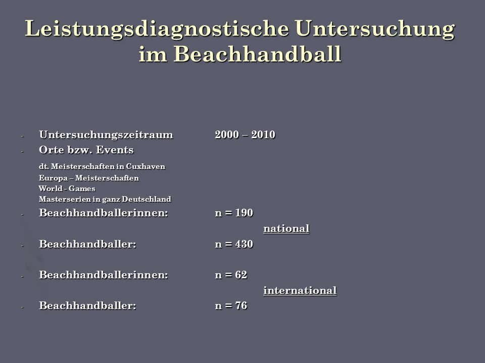 Leistungsdiagnostische Untersuchung im Beachhandball - Wettkampfbegleitendes sportartspezifisches Messverfahren - Erhebung von Blut – biochemische Laborwerten - Erhebung von Leistungsparameter für den aerob – anaeroben Stoffwechsel - Spezifische Muskelenzym - Bestimmung