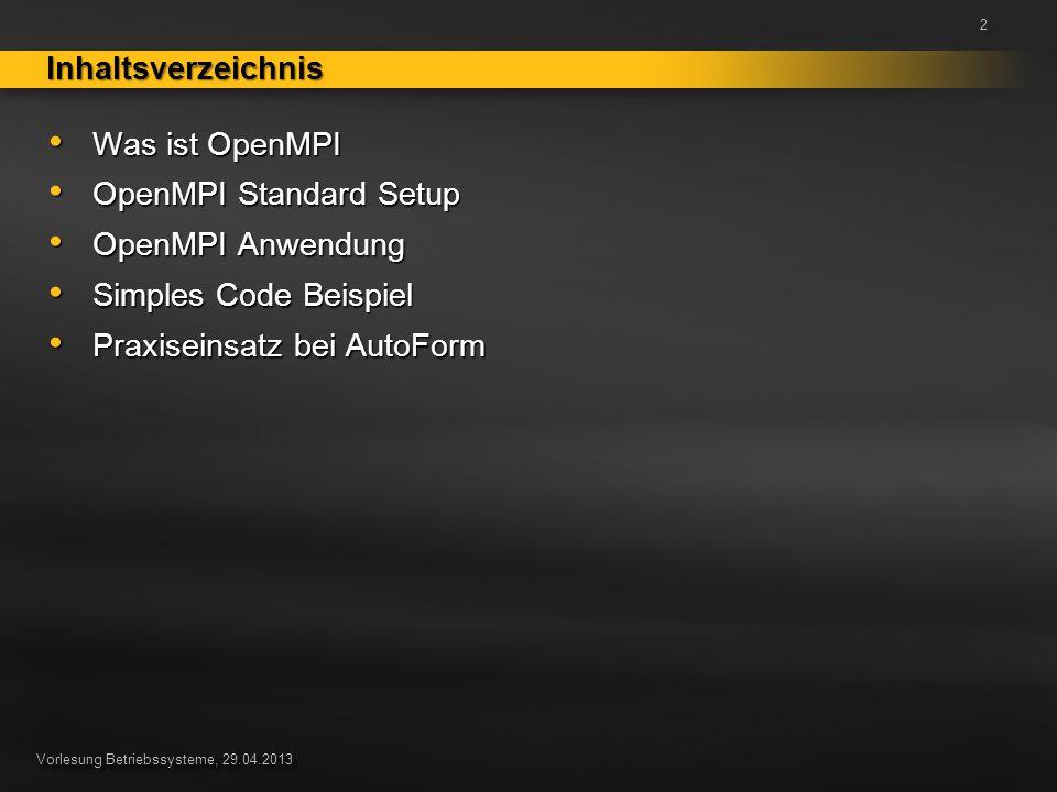 Vorlesung Betriebssysteme, 29.04.2013 Was ist OpenMPI Was ist OpenMPI OpenMPI Standard Setup OpenMPI Standard Setup OpenMPI Anwendung OpenMPI Anwendung Simples Code Beispiel Simples Code Beispiel Praxiseinsatz bei AutoForm Praxiseinsatz bei AutoForm InhaltsverzeichnisInhaltsverzeichnis 2
