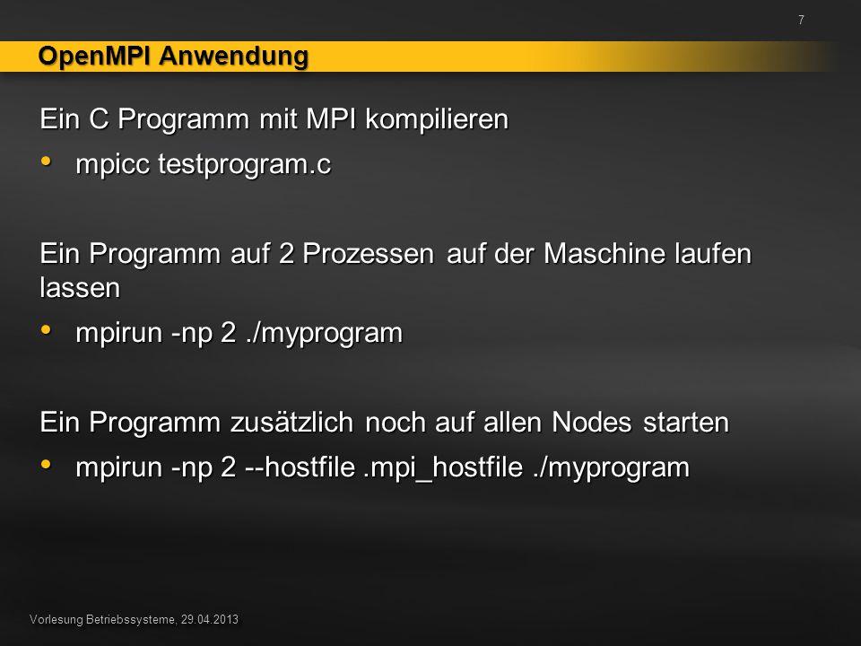 Vorlesung Betriebssysteme, 29.04.2013 Ein C Programm mit MPI kompilieren mpicc testprogram.c mpicc testprogram.c Ein Programm auf 2 Prozessen auf der Maschine laufen lassen mpirun -np 2./myprogram mpirun -np 2./myprogram Ein Programm zusätzlich noch auf allen Nodes starten mpirun -np 2 --hostfile.mpi_hostfile./myprogram mpirun -np 2 --hostfile.mpi_hostfile./myprogram OpenMPI Anwendung 7