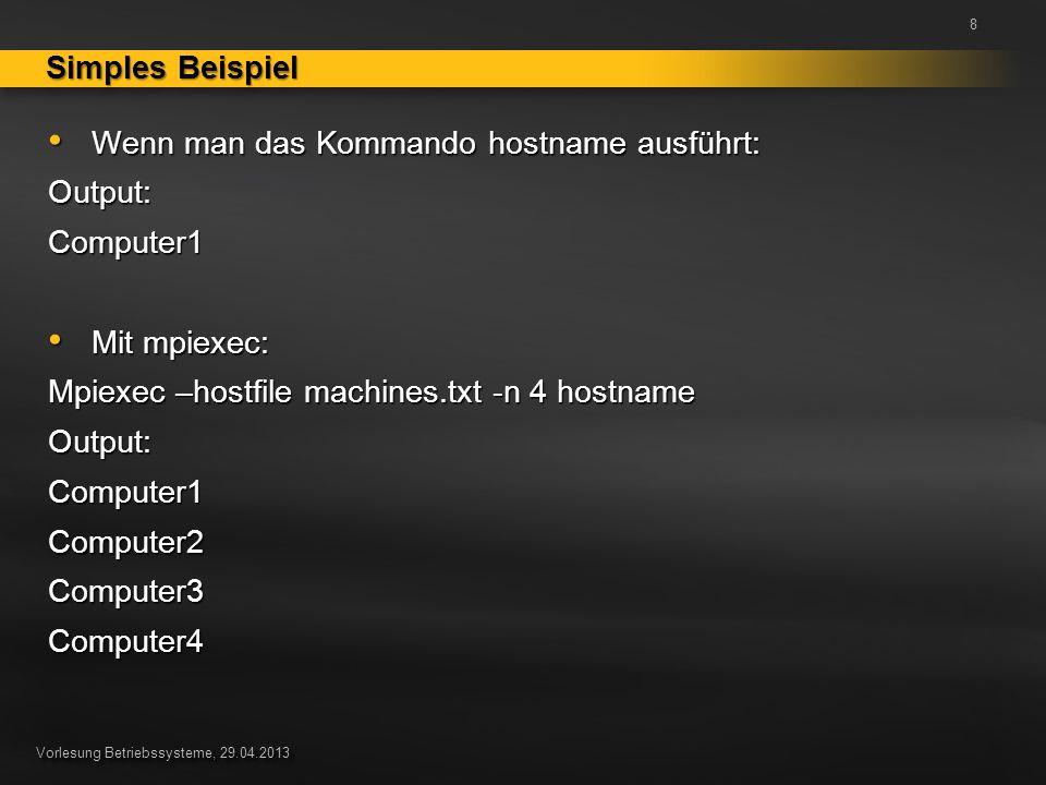 Vorlesung Betriebssysteme, 29.04.2013 Wenn man das Kommando hostname ausführt: Wenn man das Kommando hostname ausführt:Output:Computer1 Mit mpiexec: Mit mpiexec: Mpiexec –hostfile machines.txt -n 4 hostname Output:Computer1Computer2Computer3Computer4 Simples Beispiel 8
