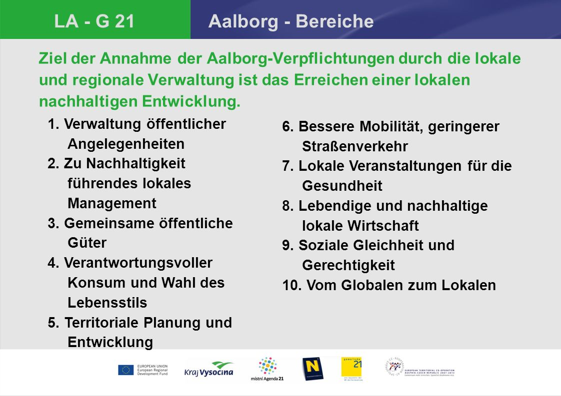 LA - G 21 Aalborg - Bereiche Ziel der Annahme der Aalborg-Verpflichtungen durch die lokale und regionale Verwaltung ist das Erreichen einer lokalen nachhaltigen Entwicklung.