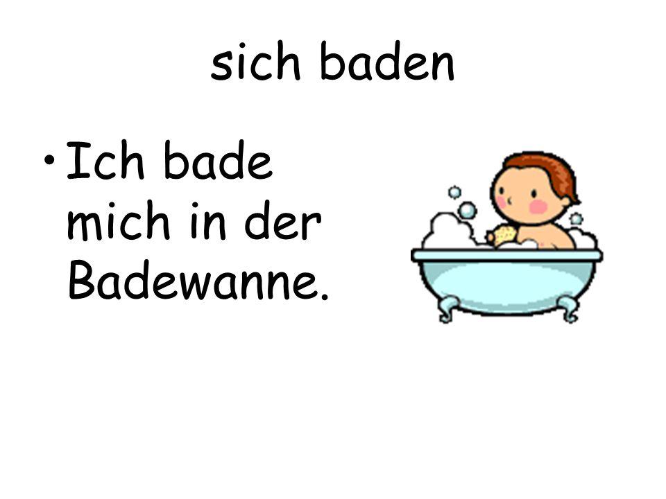sich baden Ich bade mich in der Badewanne.