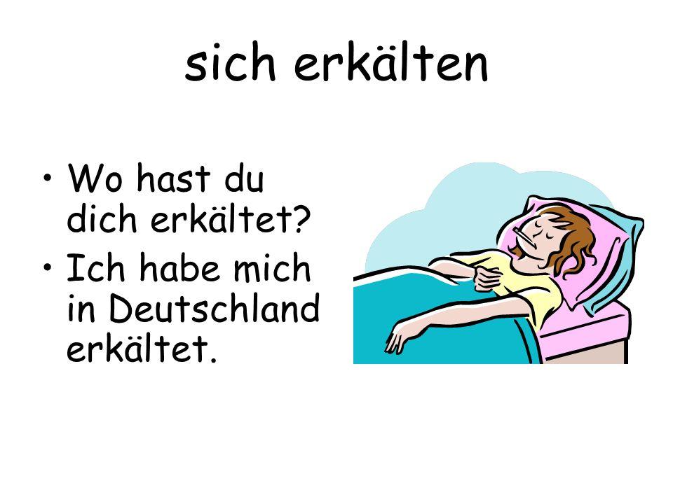 sich erkälten Wo hast du dich erkältet? Ich habe mich in Deutschland erkältet.