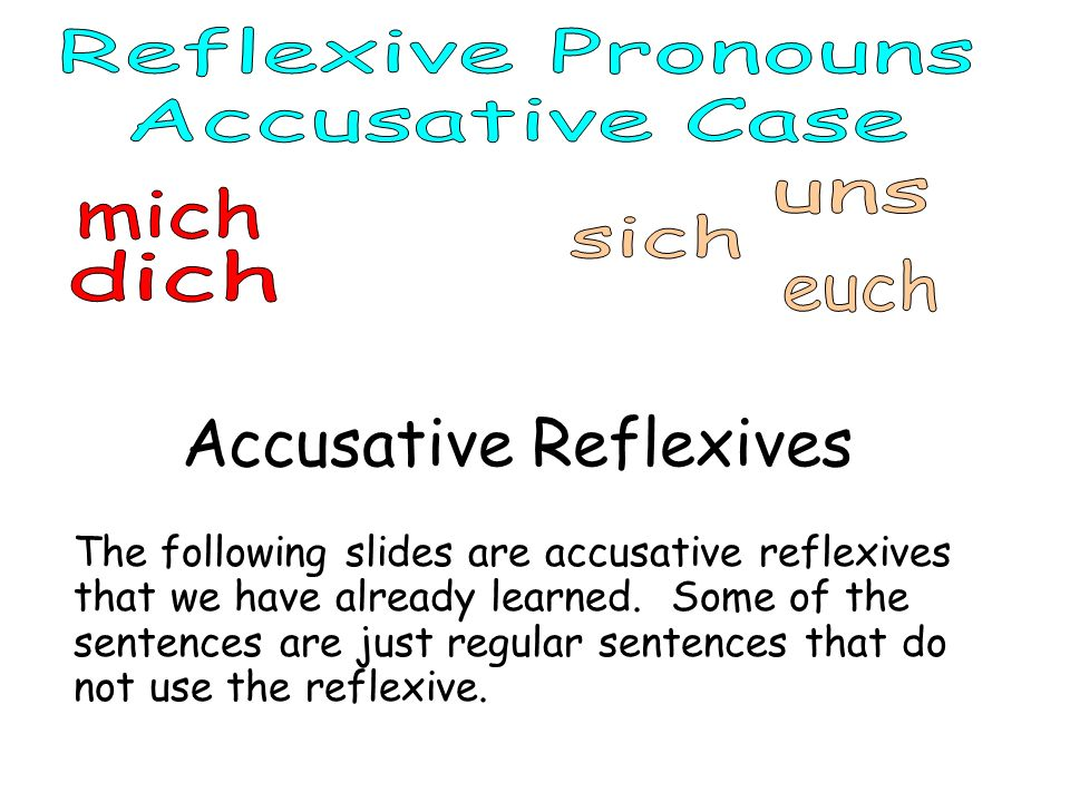 Accusative Reflexives The following slides are accusative reflexives that we have already learned. Some of the sentences are just regular sentences th