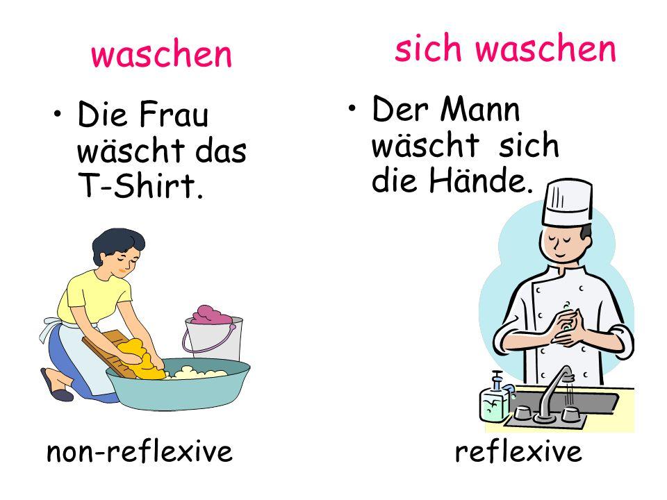 non-reflexive reflexive sich waschen Der Mann wäscht sich die Hände. waschen Die Frau wäscht das T-Shirt.