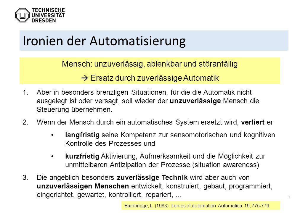 7 Ironien der Automatisierung Mensch: unzuverlässig, ablenkbar und störanfällig  Ersatz durch zuverlässige Automatik Bainbridge, L. (1983). Ironies o