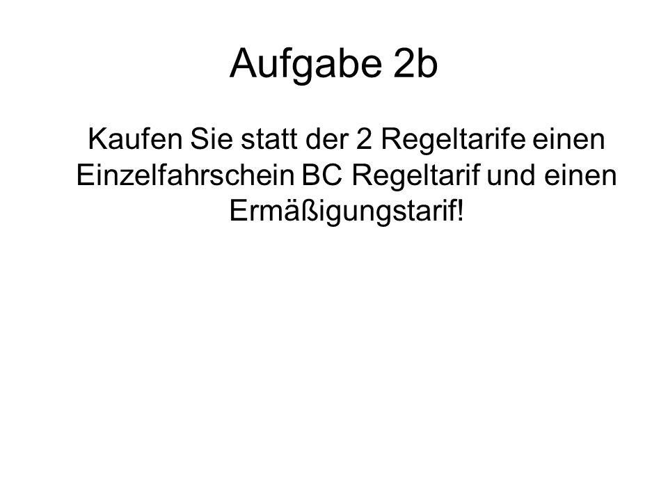 Aufgabe 2b Kaufen Sie statt der 2 Regeltarife einen Einzelfahrschein BC Regeltarif und einen Ermäßigungstarif!