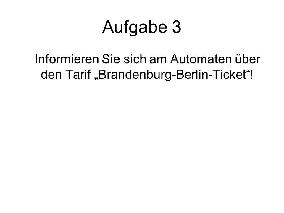"""Aufgabe 3 Informieren Sie sich am Automaten über den Tarif """"Brandenburg-Berlin-Ticket !"""