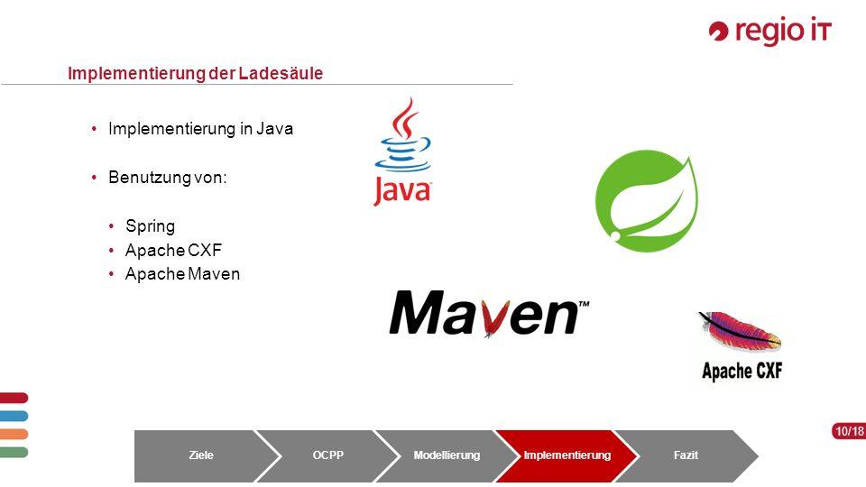 10 10/18 Implementierung der Ladesäule Implementierung in Java Benutzung von: Spring Apache CXF Apache Maven ZieleOCPPModellierungImplementierungFazit