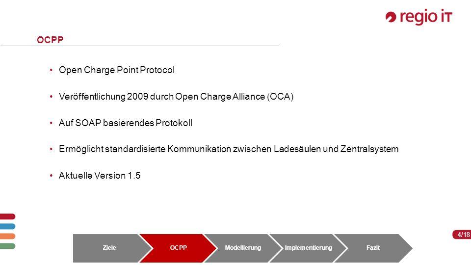 4 4/18 OCPP Open Charge Point Protocol Veröffentlichung 2009 durch Open Charge Alliance (OCA) Auf SOAP basierendes Protokoll Ermöglicht standardisierte Kommunikation zwischen Ladesäulen und Zentralsystem Aktuelle Version 1.5 ZieleOCPPModellierungImplementierungFazit