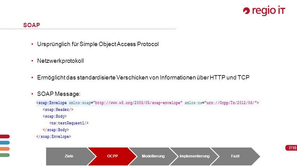 7 7/18 SOAP Ursprünglich für Simple Object Access Protocol Netzwerkprotokoll Ermöglicht das standardisierte Verschicken von Informationen über HTTP und TCP SOAP Message: ZieleOCPPModellierungImplementierungFazit