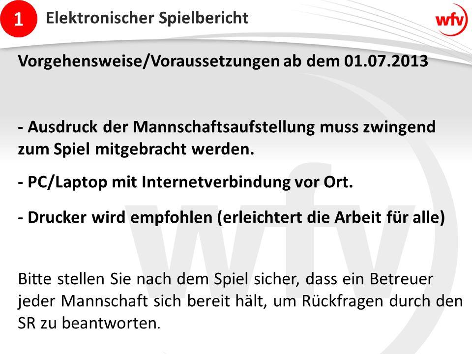 1 Elektronischer Spielbericht Vorgehensweise/Voraussetzungen ab dem 01.07.2013 - Ausdruck der Mannschaftsaufstellung muss zwingend zum Spiel mitgebracht werden.