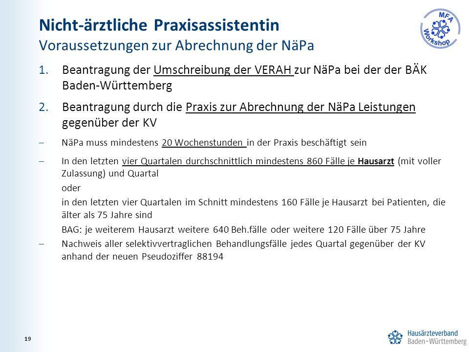 Nicht-ärztliche Praxisassistentin Voraussetzungen zur Abrechnung der NäPa 1.Beantragung der Umschreibung der VERAH zur NäPa bei der der BÄK Baden-Württemberg 2.Beantragung durch die Praxis zur Abrechnung der NäPa Leistungen gegenüber der KV  NäPa muss mindestens 20 Wochenstunden in der Praxis beschäftigt sein  In den letzten vier Quartalen durchschnittlich mindestens 860 Fälle je Hausarzt (mit voller Zulassung) und Quartal oder in den letzten vier Quartalen im Schnitt mindestens 160 Fälle je Hausarzt bei Patienten, die älter als 75 Jahre sind BAG: je weiterem Hausarzt weitere 640 Beh.fälle oder weitere 120 Fälle über 75 Jahre  Nachweis aller selektivvertraglichen Behandlungsfälle jedes Quartal gegenüber der KV anhand der neuen Pseudoziffer 88194 19