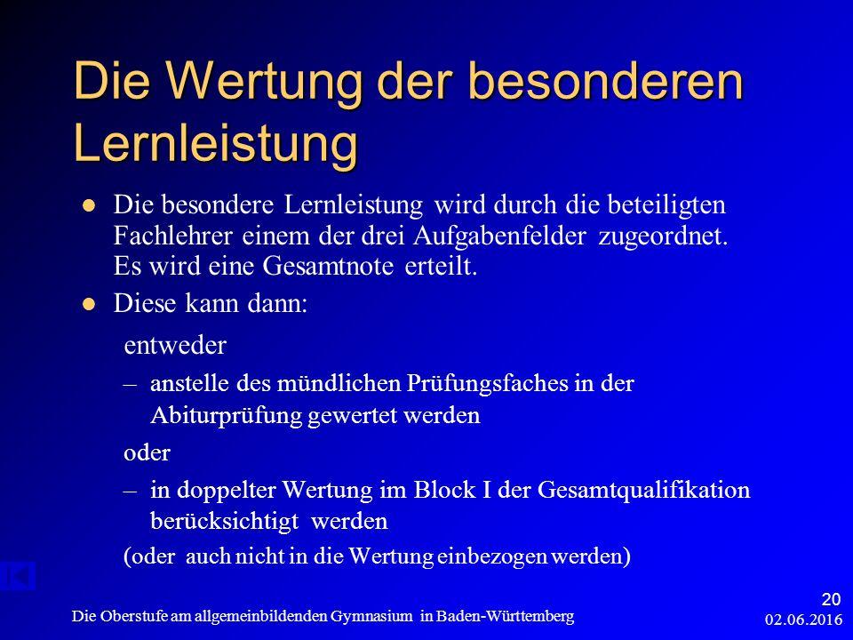 02.06.2016 Die Oberstufe am allgemeinbildenden Gymnasium in Baden-Württemberg 20 Die Wertung der besonderen Lernleistung Die besondere Lernleistung wird durch die beteiligten Fachlehrer einem der drei Aufgabenfelder zugeordnet.