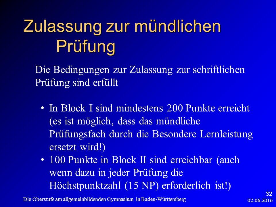 Zulassung zur mündlichen Prüfung 02.06.2016 Die Oberstufe am allgemeinbildenden Gymnasium in Baden-Württemberg 32 Die Bedingungen zur Zulassung zur schriftlichen Prüfung sind erfüllt In Block I sind mindestens 200 Punkte erreicht (es ist möglich, dass das mündliche Prüfungsfach durch die Besondere Lernleistung ersetzt wird!) 100 Punkte in Block II sind erreichbar (auch wenn dazu in jeder Prüfung die Höchstpunktzahl (15 NP) erforderlich ist!)