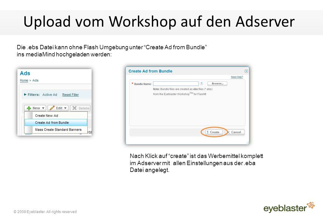 """© 2008 Eyeblaster. All rights reserved Upload vom Workshop auf den Adserver Die.ebs Datei kann ohne Flash Umgebung unter """"Create Ad from Bundle"""" ins m"""