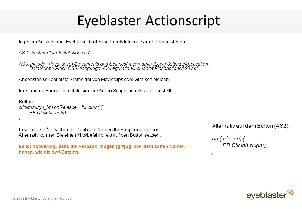 © 2008 Eyeblaster. All rights reserved Eyeblaster Actionscript In jedem Ad, was über Eyeblaster laufen soll, muß folgendes im 1. Frame stehen: AS2: #i