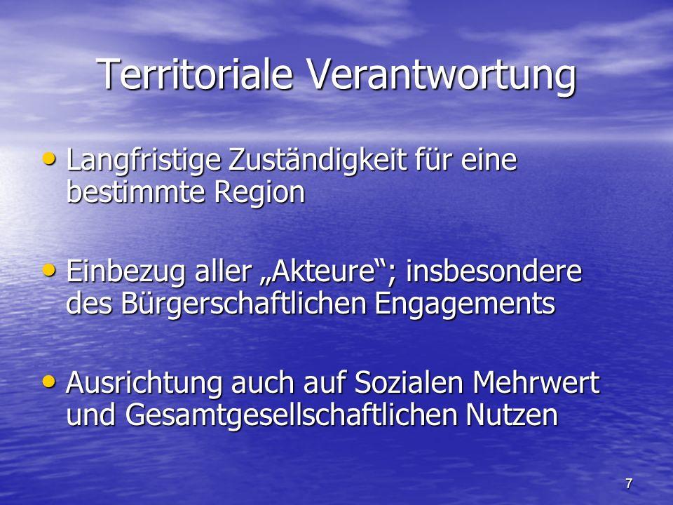 """7 Territoriale Verantwortung Langfristige Zuständigkeit für eine bestimmte Region Langfristige Zuständigkeit für eine bestimmte Region Einbezug aller """"Akteure ; insbesondere des Bürgerschaftlichen Engagements Einbezug aller """"Akteure ; insbesondere des Bürgerschaftlichen Engagements Ausrichtung auch auf Sozialen Mehrwert und Gesamtgesellschaftlichen Nutzen Ausrichtung auch auf Sozialen Mehrwert und Gesamtgesellschaftlichen Nutzen"""