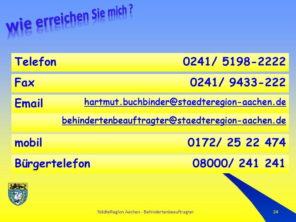 StädteRegion Aachen - Behindertenbeauftragter24 Email hartmut.buchbinder@staedteregion-aachen.deartmut.buchbinder@staedteregion-aachen.de behindertenbeauftragter@staedteregion-aachen.de mobil0172/ 25 22 474 Fax0241/ 9433-222 Telefon0241/ 5198-2222 Bürgertelefon08000/ 241 241