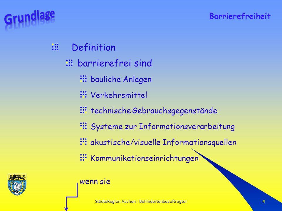 StädteRegion Aachen - Behindertenbeauftragter4 Definition barrierefrei sind bauliche Anlagen Verkehrsmittel technische Gebrauchsgegenstände Systeme zur Informationsverarbeitung akustische/visuelle Informationsquellen Kommunikationseinrichtungen wenn sie Barrierefreiheit