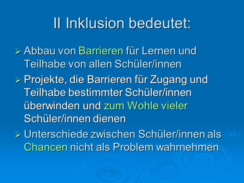 II Inklusion bedeutet:  Abbau von Barrieren für Lernen und Teilhabe von allen Schüler/innen  Projekte, die Barrieren für Zugang und Teilhabe bestimm
