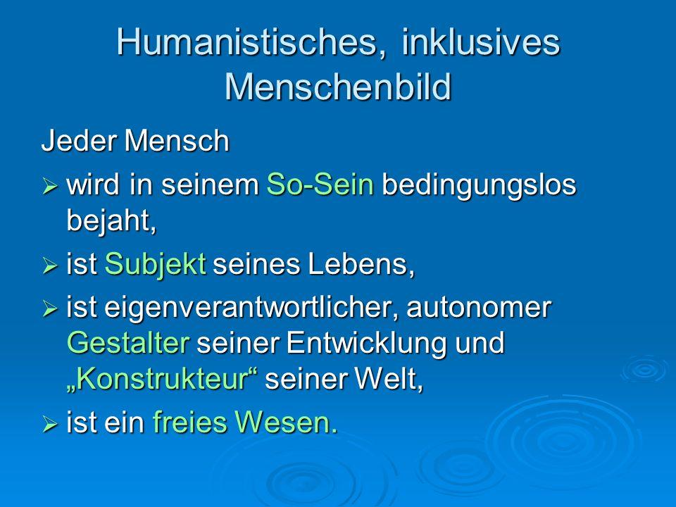 """Humanistisches, inklusives Menschenbild Jeder Mensch  wird in seinem So-Sein bedingungslos bejaht,  ist Subjekt seines Lebens,  ist eigenverantwortlicher, autonomer Gestalter seiner Entwicklung und """"Konstrukteur seiner Welt,  ist ein freies Wesen."""