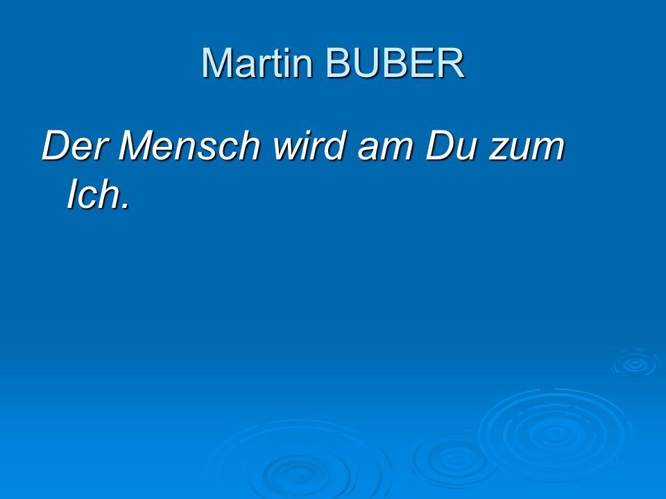 Martin BUBER Der Mensch wird am Du zum Ich.