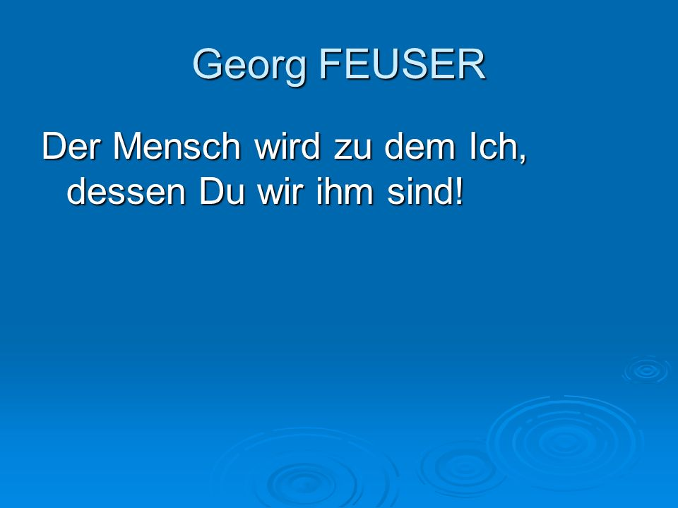 Georg FEUSER Der Mensch wird zu dem Ich, dessen Du wir ihm sind!