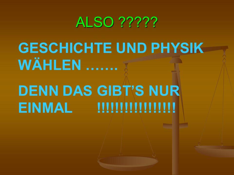ALSO GESCHICHTE UND PHYSIK WÄHLEN ……. DENN DAS GIBT'S NUR EINMAL !!!!!!!!!!!!!!!!!