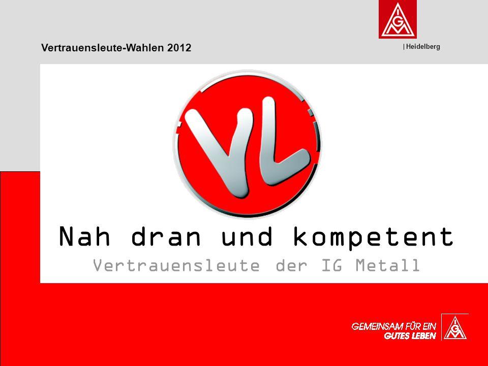 Heidelberg Nah dran und kompetent Vertrauensleute der IG Metall Vertrauensleute-Wahlen 2012