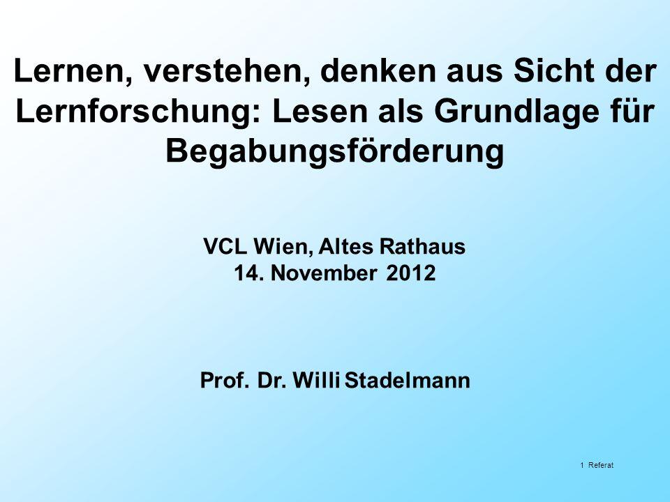 1 Referat Lernen, verstehen, denken aus Sicht der Lernforschung: Lesen als Grundlage für Begabungsförderung VCL Wien, Altes Rathaus 14. November 2012
