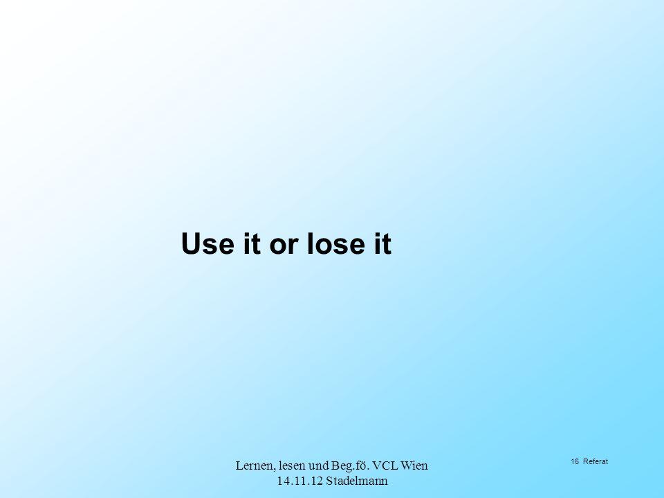 16 Referat Use it or lose it Lernen, lesen und Beg.fö. VCL Wien 14.11.12 Stadelmann