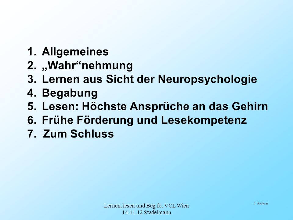 """2 Referat 1.Allgemeines 2.""""Wahr nehmung 3.Lernen aus Sicht der Neuropsychologie 4.Begabung 5.Lesen: Höchste Ansprüche an das Gehirn 6.Frühe Förderung und Lesekompetenz 7."""
