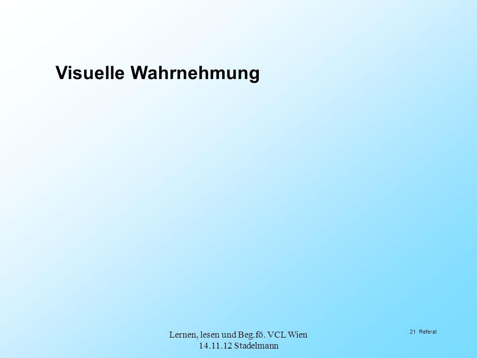 21 Referat Visuelle Wahrnehmung Lernen, lesen und Beg.fö. VCL Wien 14.11.12 Stadelmann