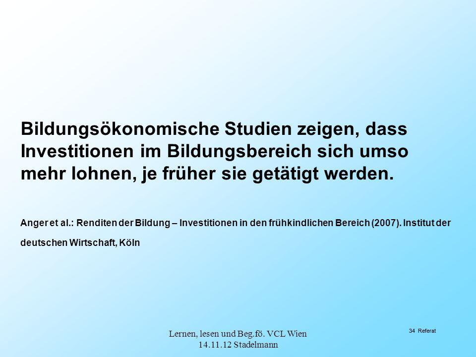 34 Referat Bildungsökonomische Studien zeigen, dass Investitionen im Bildungsbereich sich umso mehr lohnen, je früher sie getätigt werden. Anger et al