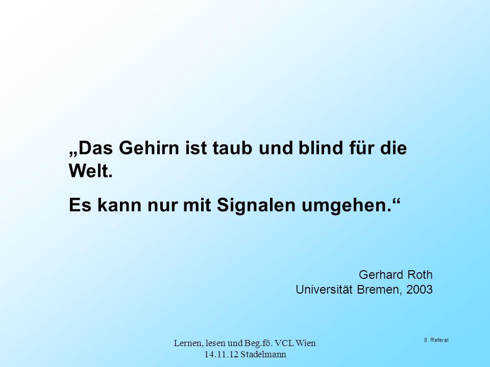 """8 Referat """"Das Gehirn ist taub und blind für die Welt. Es kann nur mit Signalen umgehen."""" Gerhard Roth Universität Bremen, 2003 Lernen, lesen und Beg."""
